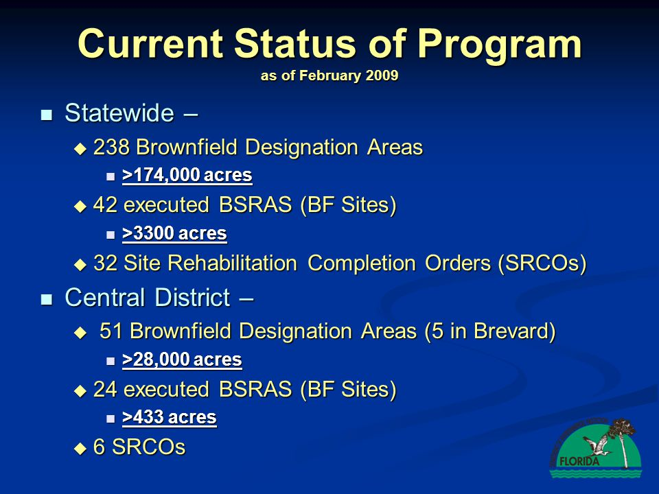 Current Status of Program as of February 2009 Statewide – Statewide – 238 Brownfield Designation Areas 238 Brownfield Designation Areas >174,000 acres >174,000 acres 42 executed BSRAS (BF Sites) 42 executed BSRAS (BF Sites) >3300 acres >3300 acres 32 Site Rehabilitation Completion Orders (SRCOs) 32 Site Rehabilitation Completion Orders (SRCOs) Central District – Central District – 51 Brownfield Designation Areas (5 in Brevard) 51 Brownfield Designation Areas (5 in Brevard) >28,000 acres >28,000 acres 24 executed BSRAS (BF Sites) 24 executed BSRAS (BF Sites) >433 acres >433 acres 6 SRCOs 6 SRCOs