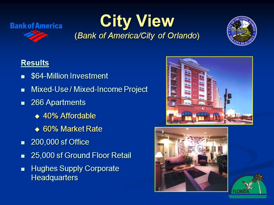 City View (Bank of America/City of Orlando) Results $64-Million Investment $64-Million Investment Mixed-Use / Mixed-Income Project Mixed-Use / Mixed-Income Project 266 Apartments 266 Apartments 40% Affordable 40% Affordable 60% Market Rate 60% Market Rate 200,000 sf Office 200,000 sf Office 25,000 sf Ground Floor Retail 25,000 sf Ground Floor Retail Hughes Supply Corporate Headquarters Hughes Supply Corporate Headquarters