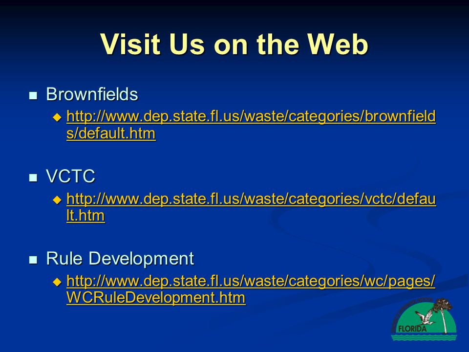 Visit Us on the Web Brownfields Brownfields http://www.dep.state.fl.us/waste/categories/brownfield s/default.htm http://www.dep.state.fl.us/waste/categories/brownfield s/default.htm http://www.dep.state.fl.us/waste/categories/brownfield s/default.htm http://www.dep.state.fl.us/waste/categories/brownfield s/default.htm VCTC VCTC http://www.dep.state.fl.us/waste/categories/vctc/defau lt.htm http://www.dep.state.fl.us/waste/categories/vctc/defau lt.htm http://www.dep.state.fl.us/waste/categories/vctc/defau lt.htm http://www.dep.state.fl.us/waste/categories/vctc/defau lt.htm Rule Development Rule Development http://www.dep.state.fl.us/waste/categories/wc/pages/ WCRuleDevelopment.htm http://www.dep.state.fl.us/waste/categories/wc/pages/ WCRuleDevelopment.htm http://www.dep.state.fl.us/waste/categories/wc/pages/ WCRuleDevelopment.htm http://www.dep.state.fl.us/waste/categories/wc/pages/ WCRuleDevelopment.htm