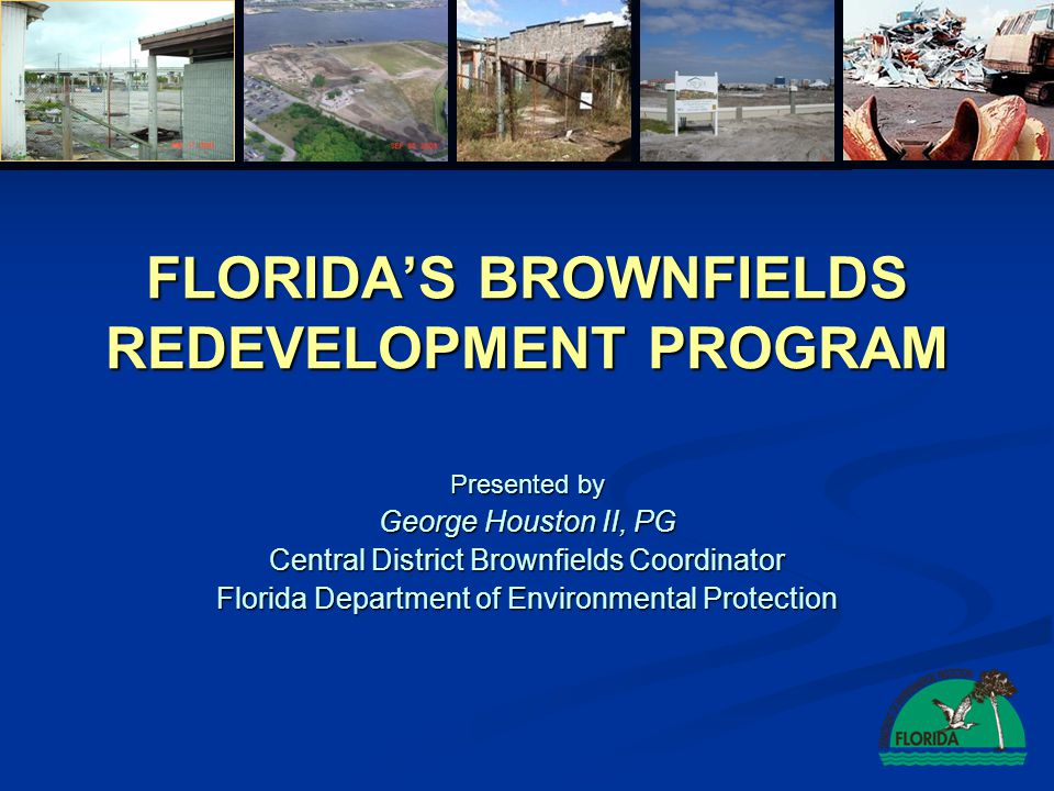 FLORIDAS BROWNFIELDS REDEVELOPMENT PROGRAM Presented by George Houston II, PG Central District Brownfields Coordinator Florida Department of Environmental Protection