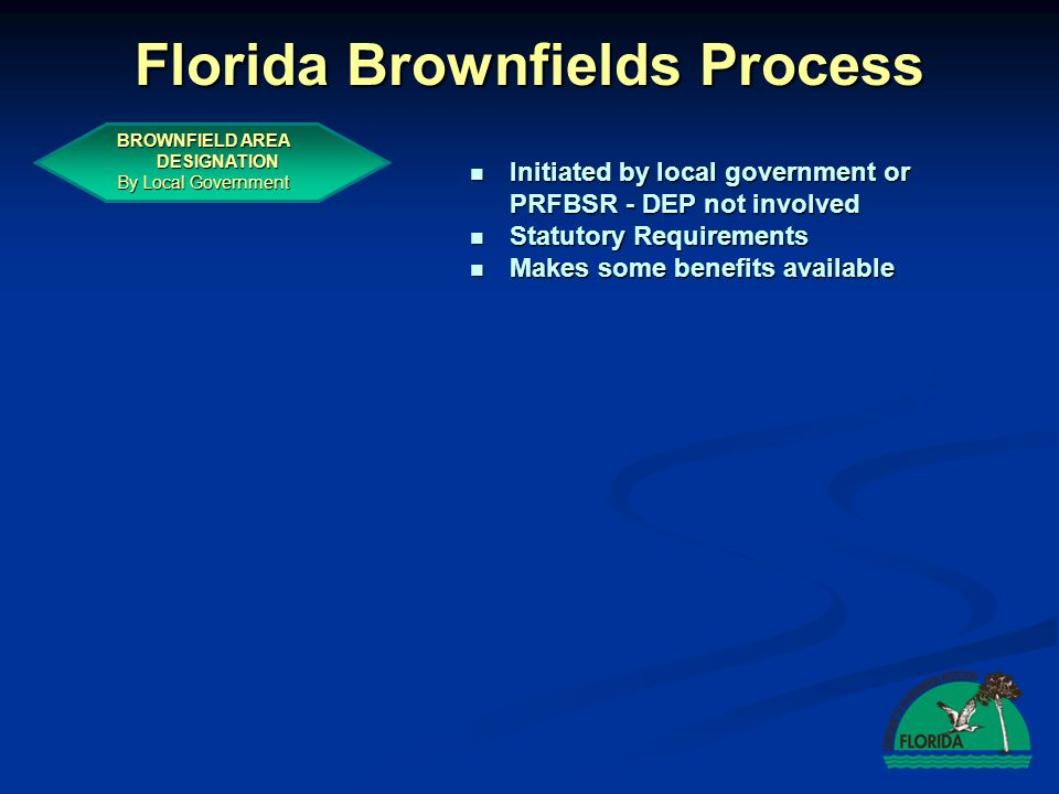 Florida Brownfields Process BROWNFIELD AREA DESIGNATION By Local Government Initiated by local government or PRFBSR - DEP not involved Initiated by local government or PRFBSR - DEP not involved Statutory Requirements Statutory Requirements Makes some benefits available Makes some benefits available