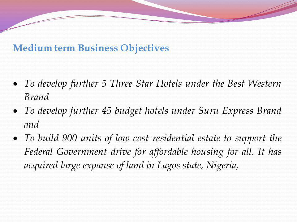 Medium term Business Objectives To develop further 5 Three Star Hotels under the Best Western Brand To develop further 45 budget hotels under Suru Exp