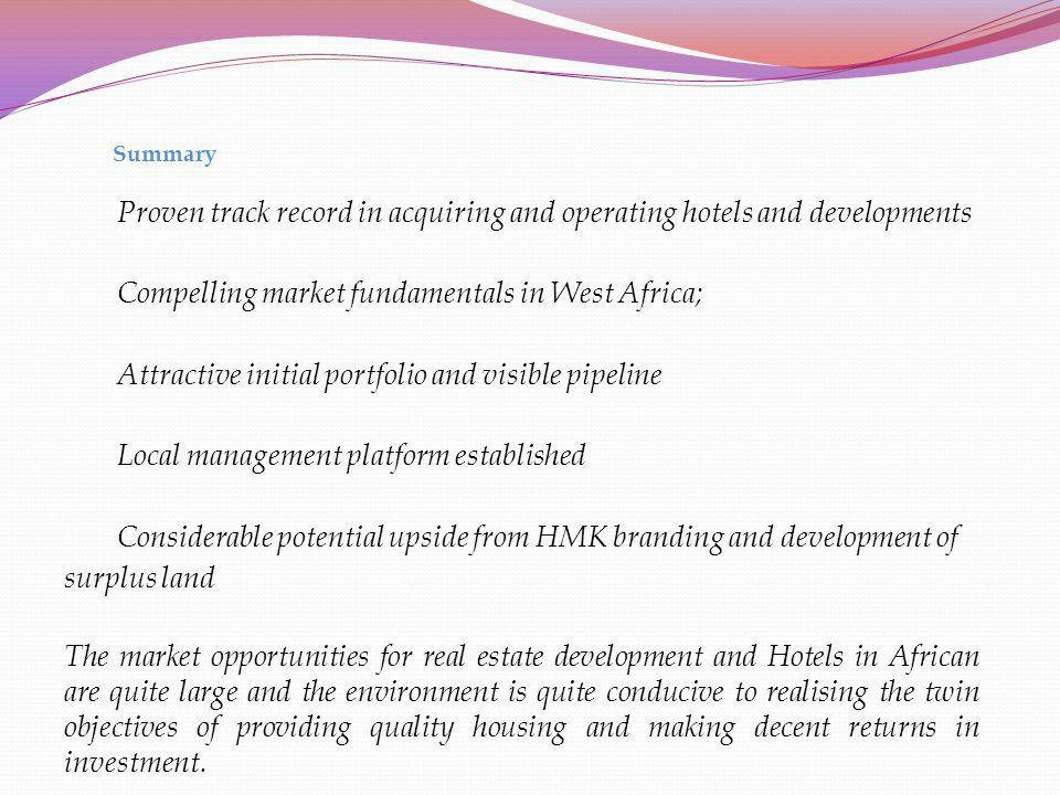 Summary Proven track record in acquiring and operating hotels and developments Compelling market fundamentals in West Africa; Attractive initial portf