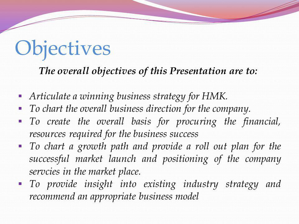 Objectives The overall objectives of this Presentation are to: Articulate a winning business strategy for HMK. To chart the overall business direction