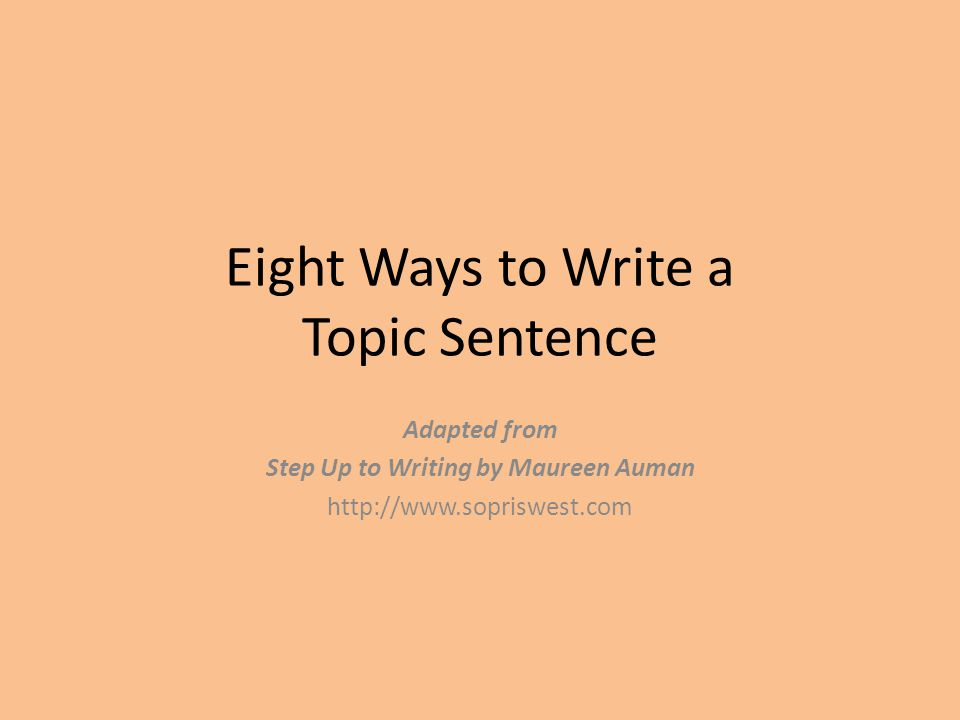 Eight Ways to Write a Topic Sentence Adapted from Step Up to Writing by Maureen Auman http://www.sopriswest.com