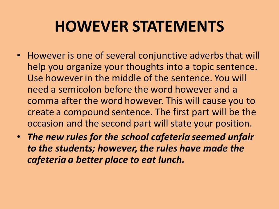 HOWEVER STATEMENTS However is one of several conjunctive adverbs that will help you organize your thoughts into a topic sentence. Use however in the m