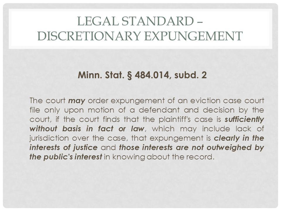 LEGAL STANDARD – DISCRETIONARY EXPUNGEMENT Minn. Stat. § 484.014, subd. 2 The court may order expungement of an eviction case court file only upon mot