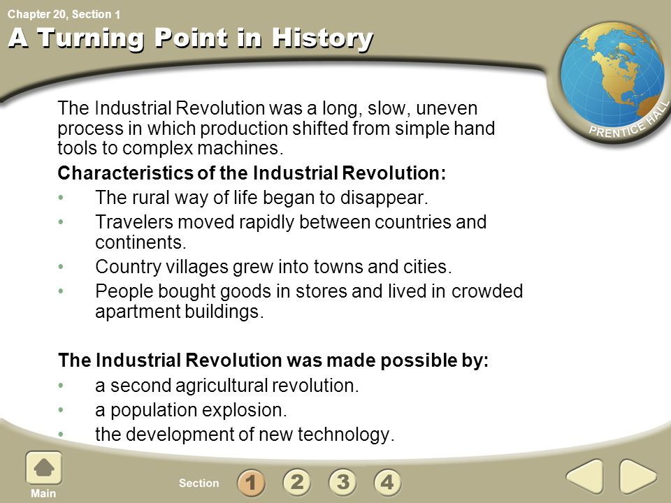 Chapter 20, Section A Turning Point in History The Industrial Revolution was a long, slow, uneven process in which production shifted from simple hand