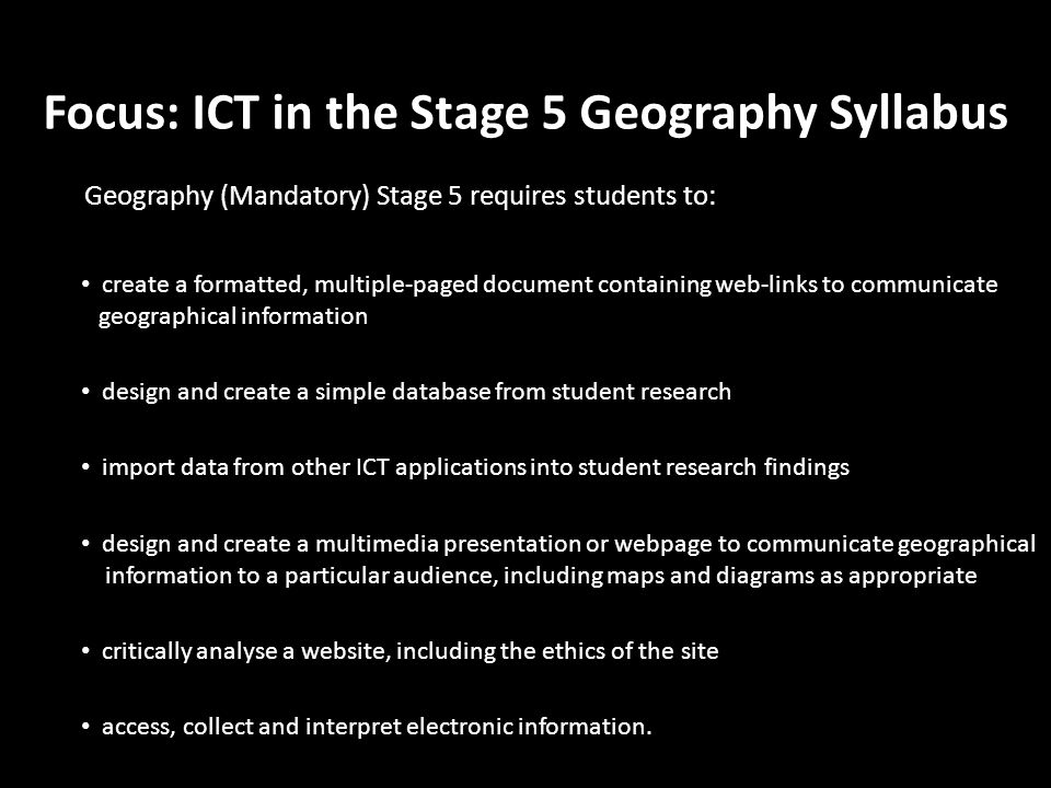 Focus: ICT in the Stage 5 Geography Syllabus Geography (Mandatory) Stage 5 requires students to: access, collect and interpret electronic information.