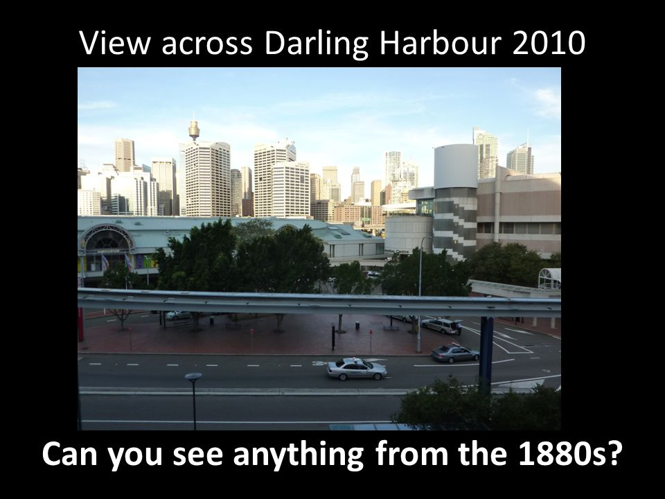 View across Darling Harbour 2010 Can you see anything from the 1880s?