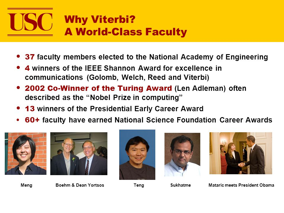 Why Viterbi? A World-Class Faculty 37 faculty members elected to the National Academy of Engineering 4 winners of the IEEE Shannon Award for excellenc