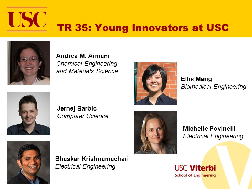 TR 35: Young Innovators at USC Andrea M. Armani Chemical Engineering and Materials Science Jernej Barbic Computer Science Bhaskar Krishnamachari Elect