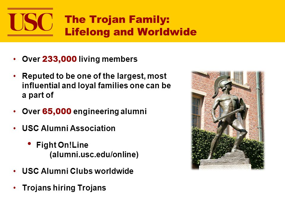 The Trojan Family: Lifelong and Worldwide Over 233,000 living members Reputed to be one of the largest, most influential and loyal families one can be
