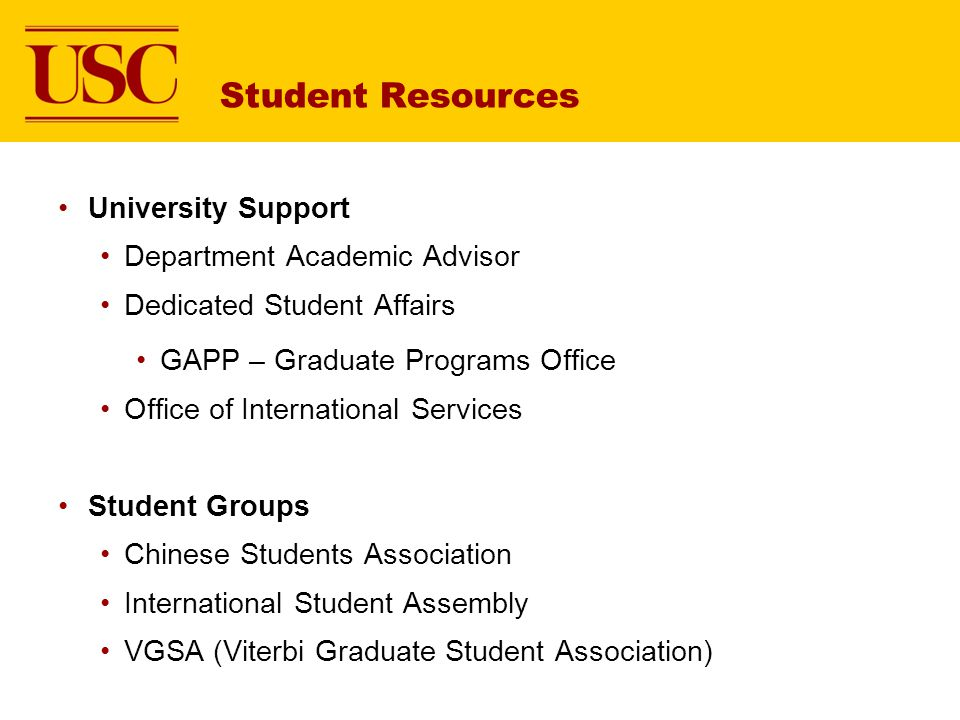 Student Resources University Support Department Academic Advisor Dedicated Student Affairs GAPP – Graduate Programs Office Office of International Services Student Groups Chinese Students Association International Student Assembly VGSA (Viterbi Graduate Student Association)