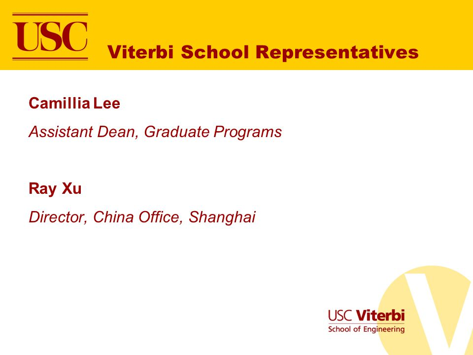 Viterbi School Representatives Camillia Lee Assistant Dean, Graduate Programs Ray Xu Director, China Office, Shanghai