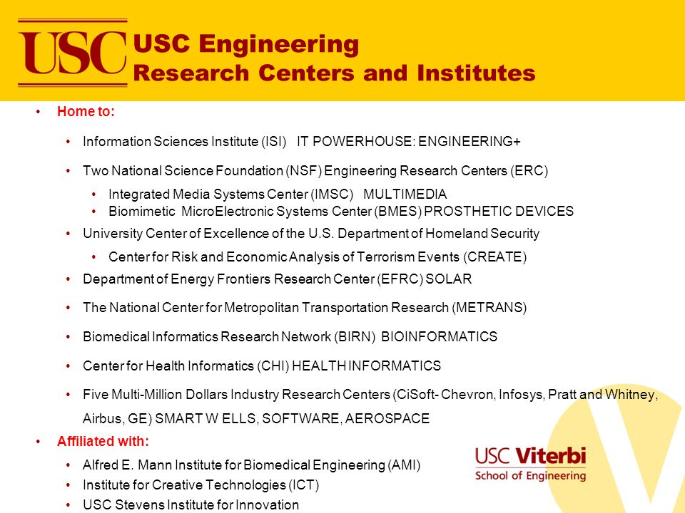 USC Engineering Research Centers and Institutes Home to: Information Sciences Institute (ISI) IT POWERHOUSE: ENGINEERING+ Two National Science Foundation (NSF) Engineering Research Centers (ERC) Integrated Media Systems Center (IMSC) MULTIMEDIA Biomimetic MicroElectronic Systems Center (BMES) PROSTHETIC DEVICES University Center of Excellence of the U.S.