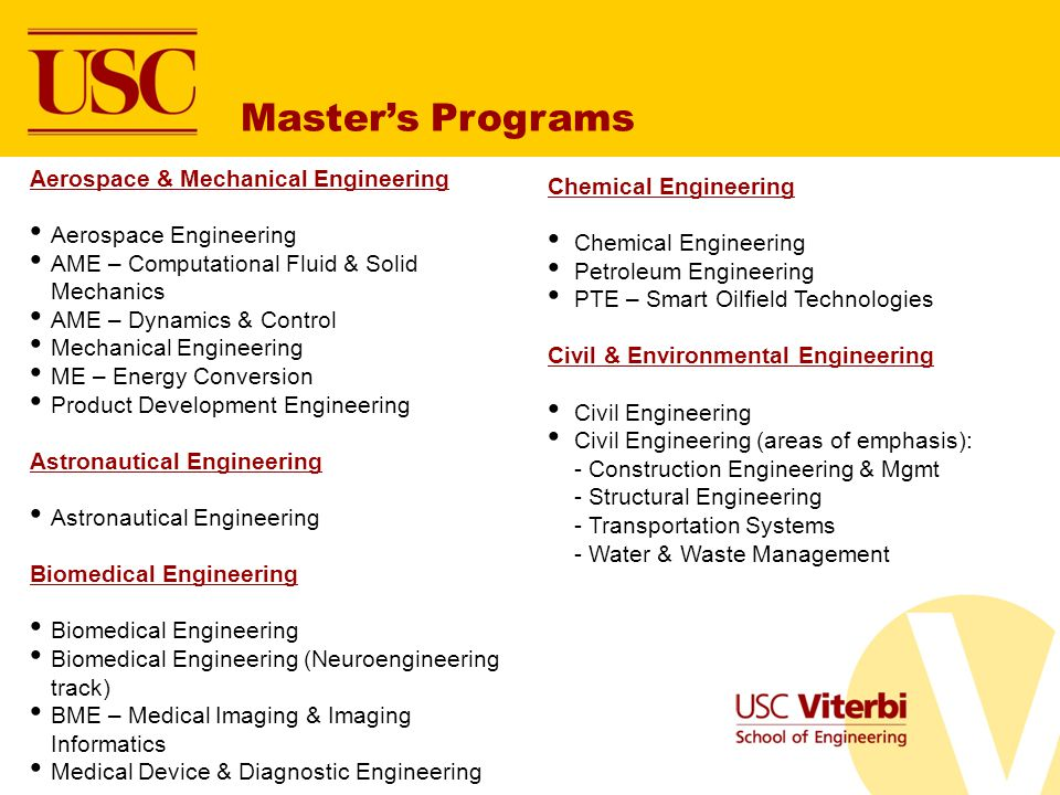 Aerospace & Mechanical Engineering Aerospace Engineering AME – Computational Fluid & Solid Mechanics AME – Dynamics & Control Mechanical Engineering ME – Energy Conversion Product Development Engineering Astronautical Engineering Biomedical Engineering Biomedical Engineering (Neuroengineering track) BME – Medical Imaging & Imaging Informatics Medical Device & Diagnostic Engineering Masters Programs Chemical Engineering Petroleum Engineering PTE – Smart Oilfield Technologies Civil & Environmental Engineering Civil Engineering Civil Engineering (areas of emphasis): - Construction Engineering & Mgmt - Structural Engineering - Transportation Systems - Water & Waste Management