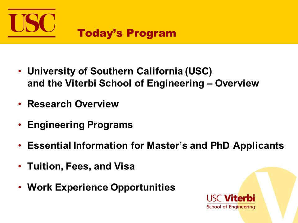 Todays Program University of Southern California (USC) and the Viterbi School of Engineering – Overview Research Overview Engineering Programs Essential Information for Masters and PhD Applicants Tuition, Fees, and Visa Work Experience Opportunities