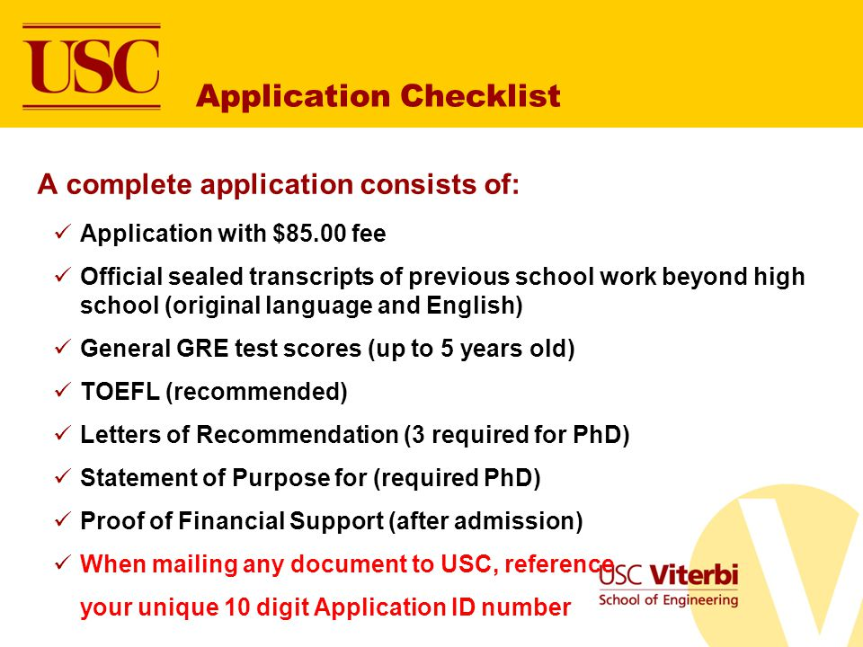 Application Checklist A complete application consists of: Application with $85.00 fee Official sealed transcripts of previous school work beyond high school (original language and English) General GRE test scores (up to 5 years old) TOEFL (recommended) Letters of Recommendation (3 required for PhD) Statement of Purpose for (required PhD) Proof of Financial Support (after admission) When mailing any document to USC, reference your unique 10 digit Application ID number