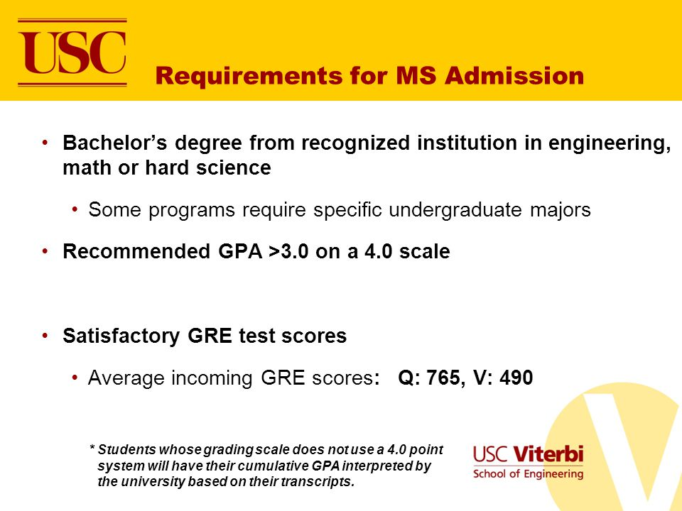 Requirements for MS Admission Bachelors degree from recognized institution in engineering, math or hard science Some programs require specific undergraduate majors Recommended GPA >3.0 on a 4.0 scale Satisfactory GRE test scores Average incoming GRE scores: Q: 765, V: 490 * Students whose grading scale does not use a 4.0 point system will have their cumulative GPA interpreted by the university based on their transcripts.