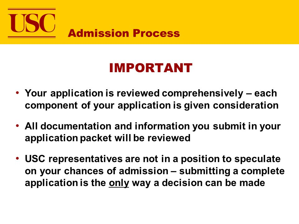 IMPORTANT Your application is reviewed comprehensively – each component of your application is given consideration All documentation and information you submit in your application packet will be reviewed USC representatives are not in a position to speculate on your chances of admission – submitting a complete application is the only way a decision can be made Admission Process