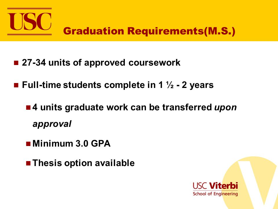 Graduation Requirements(M.S.) 27-34 units of approved coursework Full-time students complete in 1 ½ - 2 years 4 units graduate work can be transferred