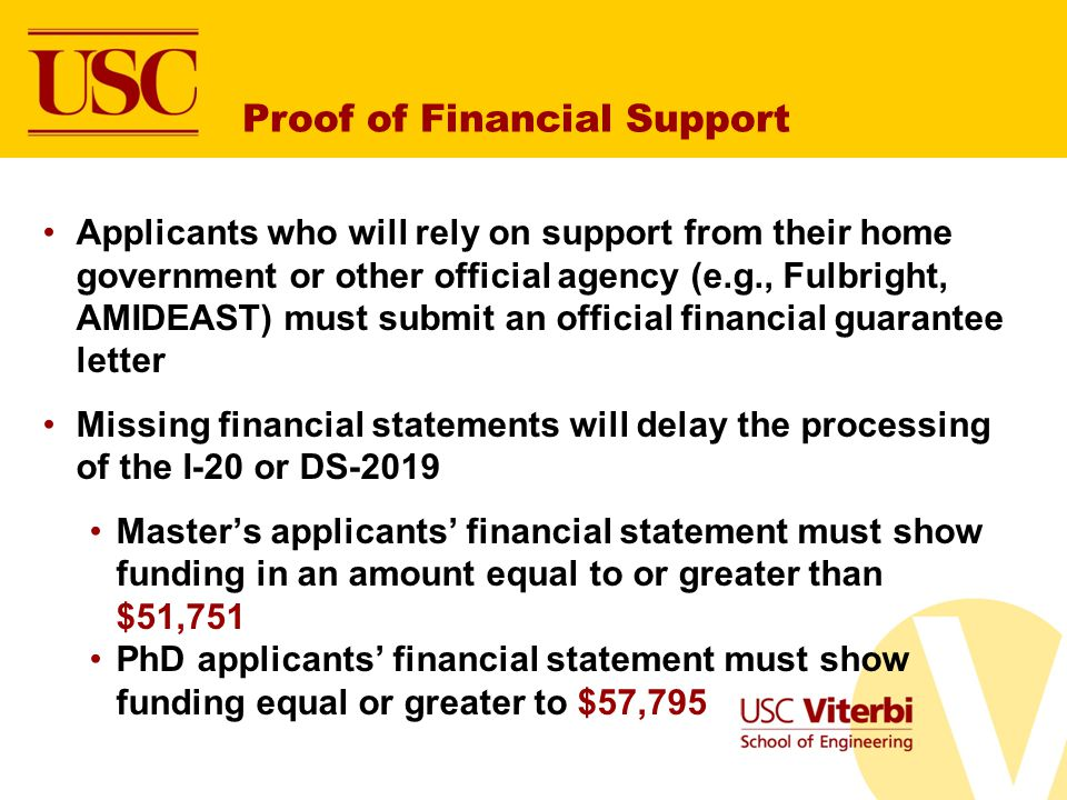 Proof of Financial Support Applicants who will rely on support from their home government or other official agency (e.g., Fulbright, AMIDEAST) must submit an official financial guarantee letter Missing financial statements will delay the processing of the I-20 or DS-2019 Masters applicants financial statement must show funding in an amount equal to or greater than $51,751 PhD applicants financial statement must show funding equal or greater to $57,795