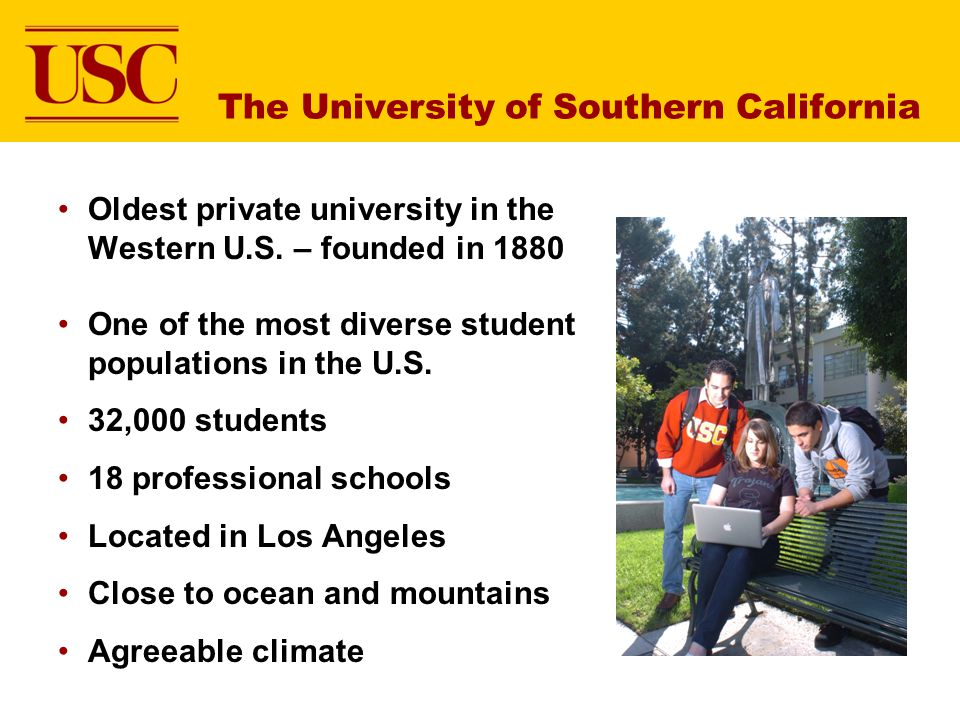 The University of Southern California Oldest private university in the Western U.S. – founded in 1880 One of the most diverse student populations in t