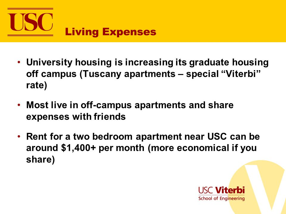 Living Expenses University housing is increasing its graduate housing off campus (Tuscany apartments – special Viterbi rate) Most live in off-campus apartments and share expenses with friends Rent for a two bedroom apartment near USC can be around $1,400+ per month (more economical if you share)