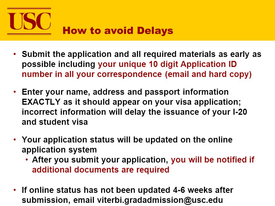 How to avoid Delays Submit the application and all required materials as early as possible including your unique 10 digit Application ID number in all your correspondence (email and hard copy) Enter your name, address and passport information EXACTLY as it should appear on your visa application; incorrect information will delay the issuance of your I-20 and student visa Your application status will be updated on the online application system After you submit your application, you will be notified if additional documents are required If online status has not been updated 4-6 weeks after submission, email viterbi.gradadmission@usc.edu