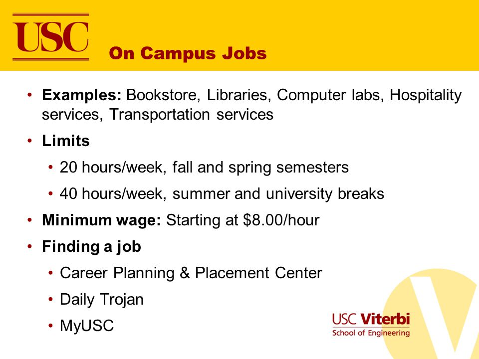 On Campus Jobs Examples: Bookstore, Libraries, Computer labs, Hospitality services, Transportation services Limits 20 hours/week, fall and spring semesters 40 hours/week, summer and university breaks Minimum wage: Starting at $8.00/hour Finding a job Career Planning & Placement Center Daily Trojan MyUSC
