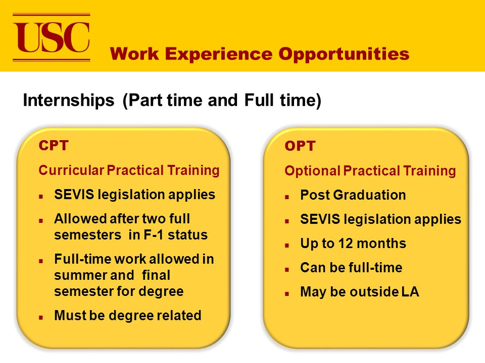 Work Experience Opportunities CPT Curricular Practical Training SEVIS legislation applies Allowed after two full semesters in F-1 status Full-time work allowed in summer and final semester for degree Must be degree related OPT Optional Practical Training Post Graduation SEVIS legislation applies Up to 12 months Can be full-time May be outside LA Internships (Part time and Full time)