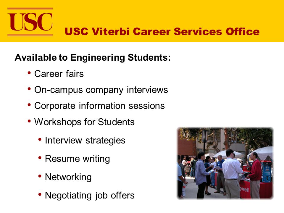 USC Viterbi Career Services Office Available to Engineering Students: Career fairs On-campus company interviews Corporate information sessions Workshops for Students Interview strategies Resume writing Networking Negotiating job offers