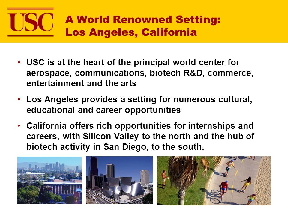 A World Renowned Setting: Los Angeles, California USC is at the heart of the principal world center for aerospace, communications, biotech R&D, commerce, entertainment and the arts Los Angeles provides a setting for numerous cultural, educational and career opportunities California offers rich opportunities for internships and careers, with Silicon Valley to the north and the hub of biotech activity in San Diego, to the south.