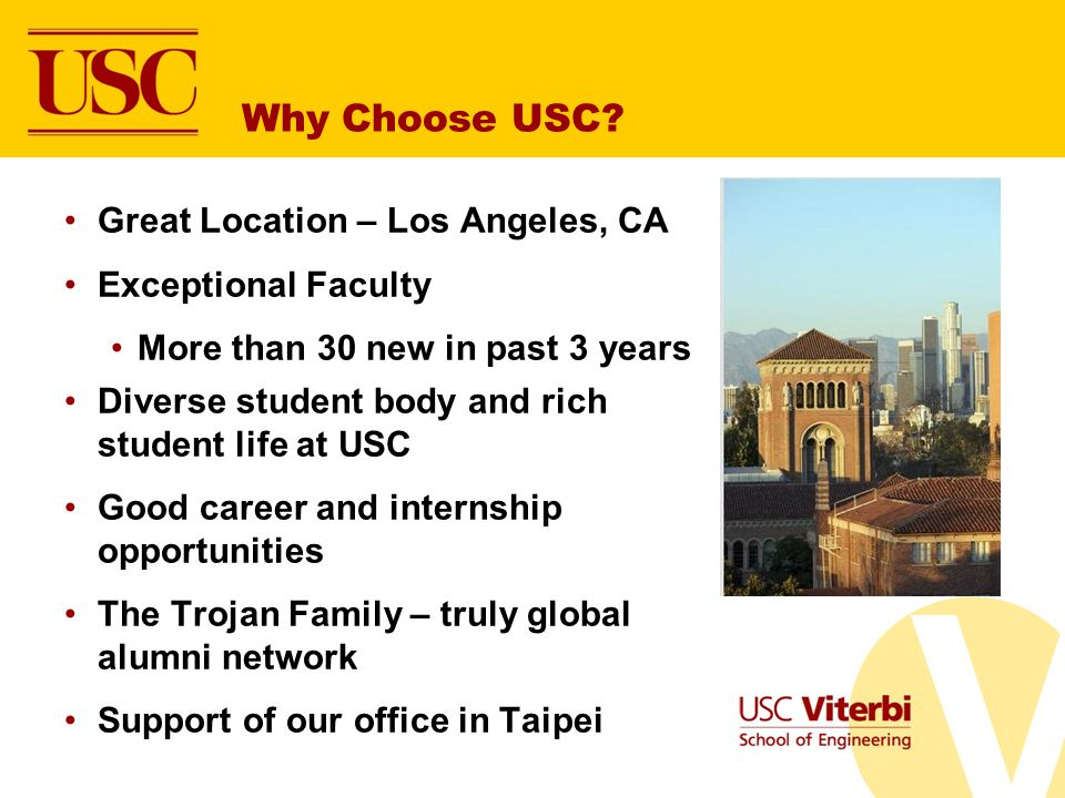 Why Choose USC? Great Location – Los Angeles, CA Exceptional Faculty More than 30 new in past 3 years Diverse student body and rich student life at US