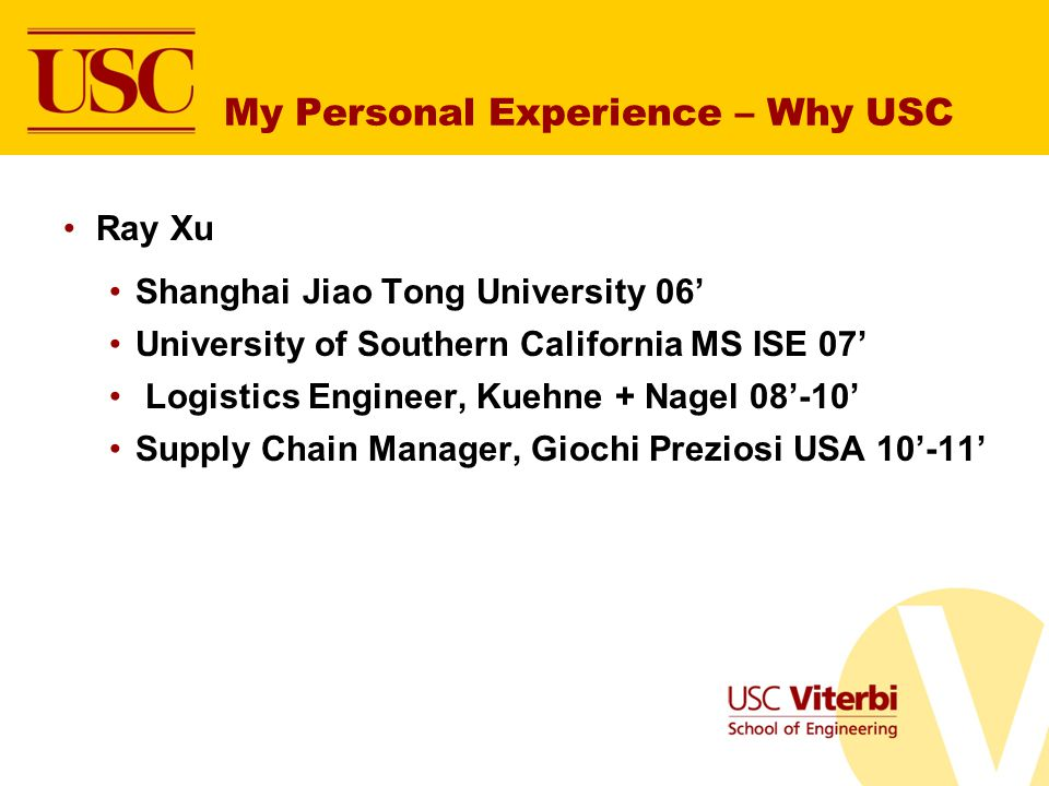 Ray Xu Shanghai Jiao Tong University 06 University of Southern California MS ISE 07 Logistics Engineer, Kuehne + Nagel 08-10 Supply Chain Manager, Giochi Preziosi USA 10-11 My Personal Experience – Why USC