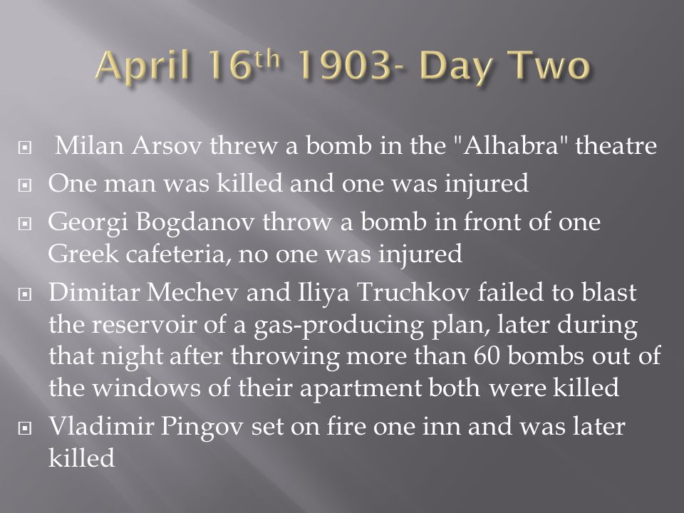 Milan Arsov threw a bomb in the Alhabra theatre One man was killed and one was injured Georgi Bogdanov throw a bomb in front of one Greek cafeteria, no one was injured Dimitar Mechev and Iliya Truchkov failed to blast the reservoir of a gas-producing plan, later during that night after throwing more than 60 bombs out of the windows of their apartment both were killed Vladimir Pingov set on fire one inn and was later killed