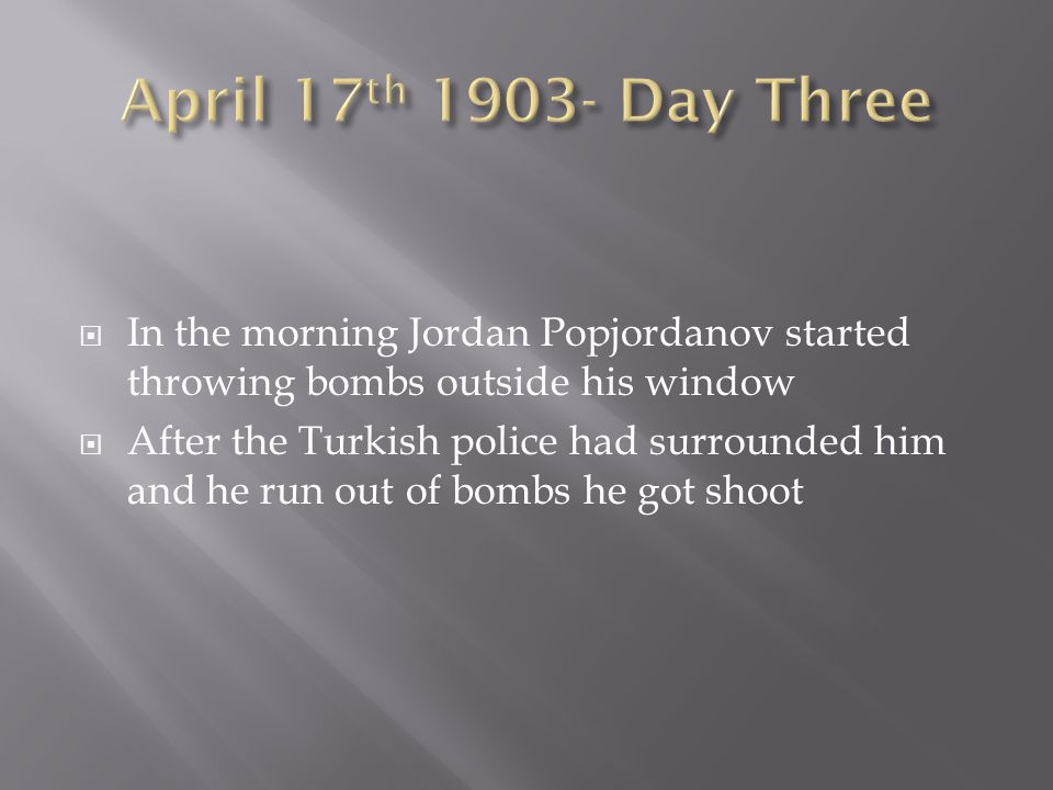In the morning Jordan Popjordanov started throwing bombs outside his window After the Turkish police had surrounded him and he run out of bombs he got