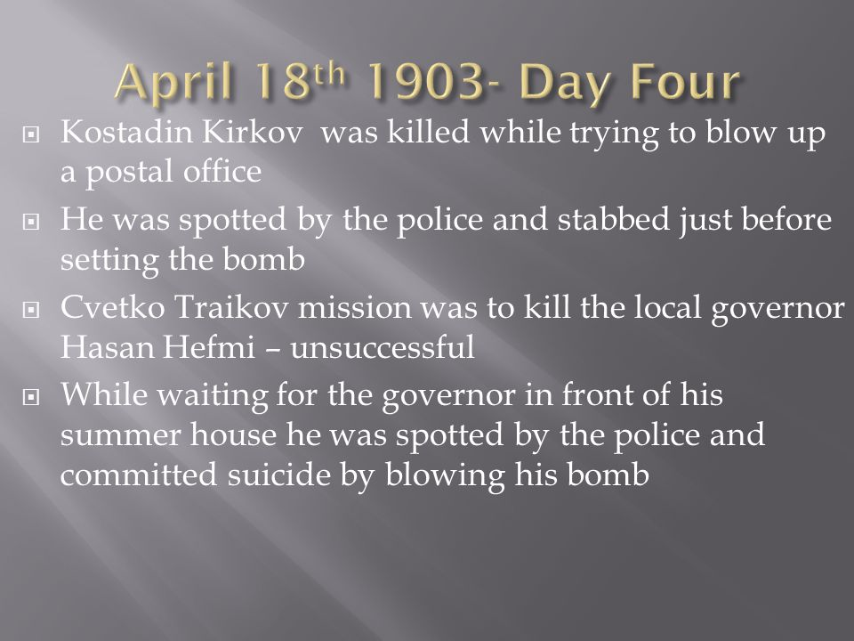 Kostadin Kirkov was killed while trying to blow up a postal office He was spotted by the police and stabbed just before setting the bomb Cvetko Traikov mission was to kill the local governor Hasan Hefmi – unsuccessful While waiting for the governor in front of his summer house he was spotted by the police and committed suicide by blowing his bomb