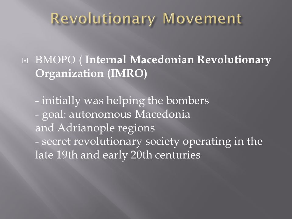 ВМОРО ( Internal Macedonian Revolutionary Organization (IMRO) - initially was helping the bombers - goal: autonomous Macedonia and Adrianople regions - secret revolutionary society operating in the late 19th and early 20th centuries