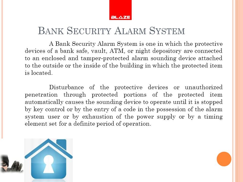 B ANK S ECURITY A LARM S YSTEM A Bank Security Alarm System is one in which the protective devices of a bank safe, vault, ATM, or night depository are connected to an enclosed and tamper-protected alarm sounding device attached to the outside or the inside of the building in which the protected item is located.