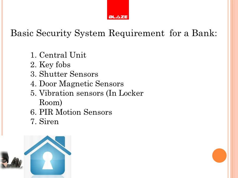 Basic Security System Requirement for a Bank: 1.Central Unit 2.Key fobs 3.Shutter Sensors 4.Door Magnetic Sensors 5.Vibration sensors (In Locker Room) 6.PIR Motion Sensors 7.Siren
