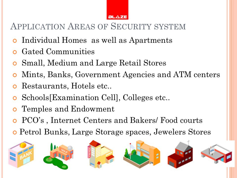 A PPLICATION A REAS OF S ECURITY SYSTEM Individual Homes as well as Apartments Gated Communities Small, Medium and Large Retail Stores Mints, Banks, Government Agencies and ATM centers Restaurants, Hotels etc..