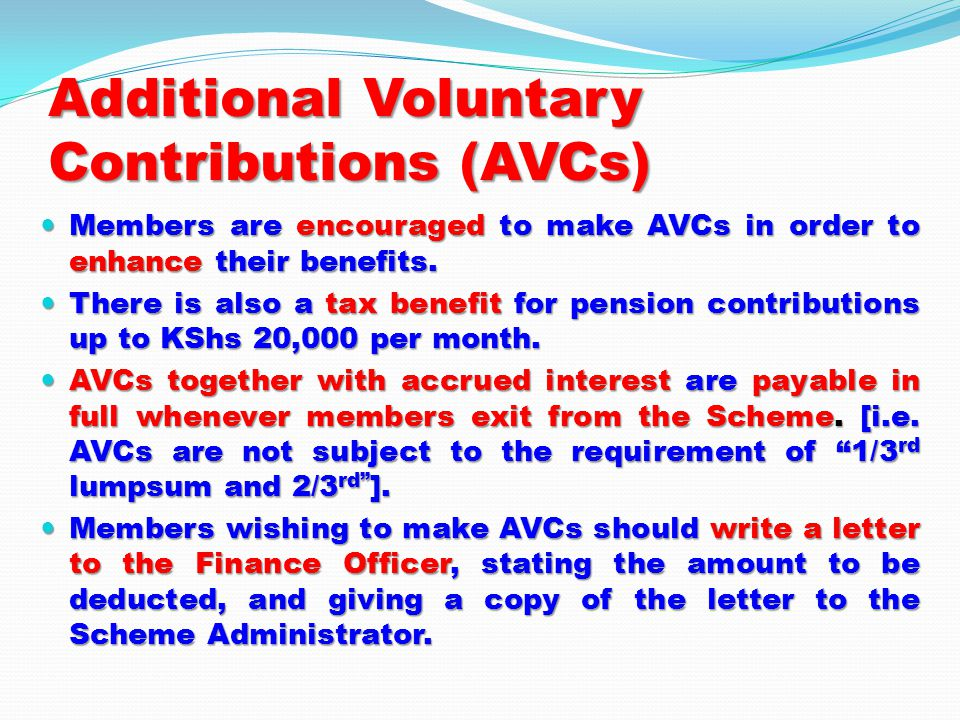 Additional Voluntary Contributions (AVCs) Members are encouraged to make AVCs in order to enhance their benefits.