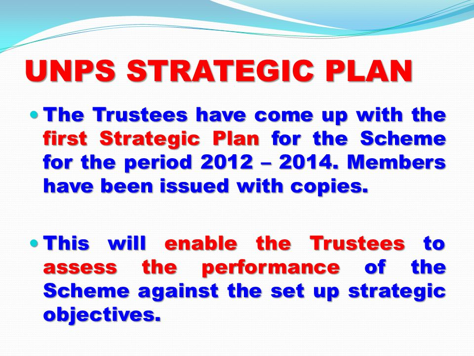 UNPS STRATEGIC PLAN The Trustees have come up with the first Strategic Plan for the Scheme for the period 2012 – 2014.