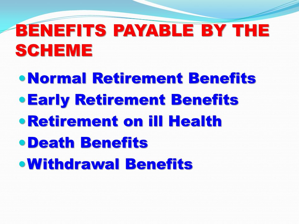 BENEFITS PAYABLE BY THE SCHEME Normal Retirement Benefits Normal Retirement Benefits Early Retirement Benefits Early Retirement Benefits Retirement on ill Health Retirement on ill Health Death Benefits Death Benefits Withdrawal Benefits Withdrawal Benefits