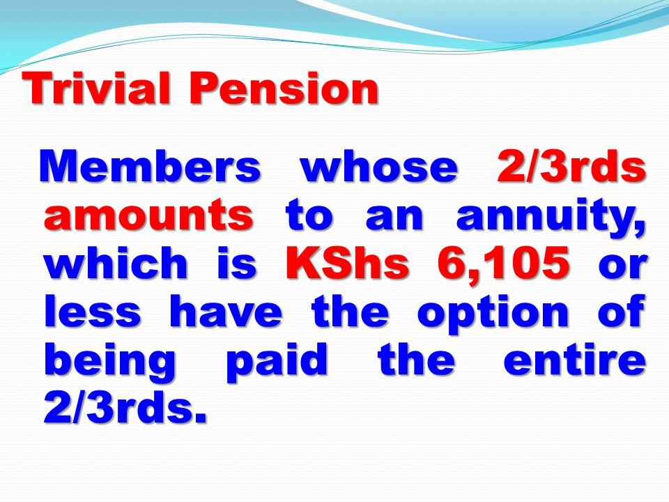 Trivial Pension Members whose 2/3rds amounts to an annuity, which is KShs 6,105 or less have the option of being paid the entire 2/3rds.