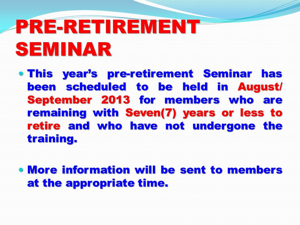 PRE-RETIREMENT SEMINAR This years pre-retirement Seminar has been scheduled to be held in August/ September 2013 for members who are remaining with Seven(7) years or less to retire and who have not undergone the training.