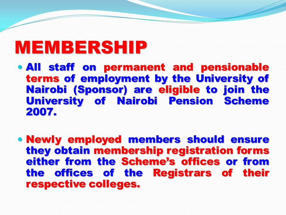 MEMBERSHIP All staff on permanent and pensionable terms of employment by the University of Nairobi (Sponsor) are eligible to join the University of Nairobi Pension Scheme 2007.