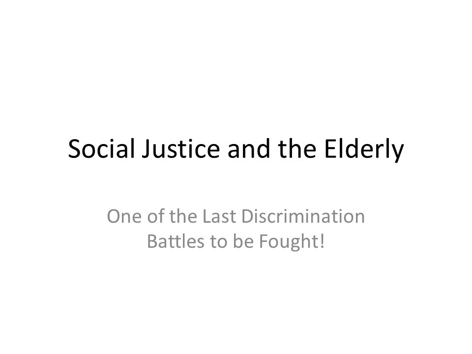 Social Justice and the Elderly One of the Last Discrimination Battles to be Fought!